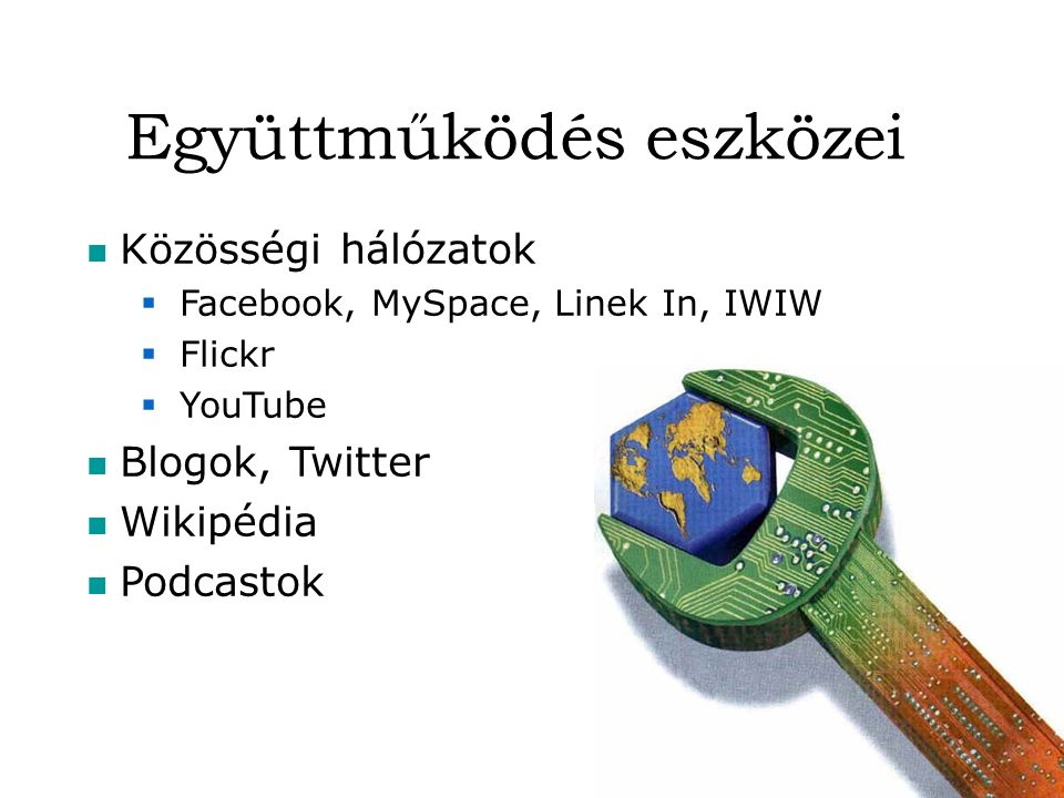 Együttműködés eszközei Közösségi hálózatok  Facebook, MySpace, Linek In, IWIW  Flickr  YouTube Blogok, Twitter Wikipédia Podcastok