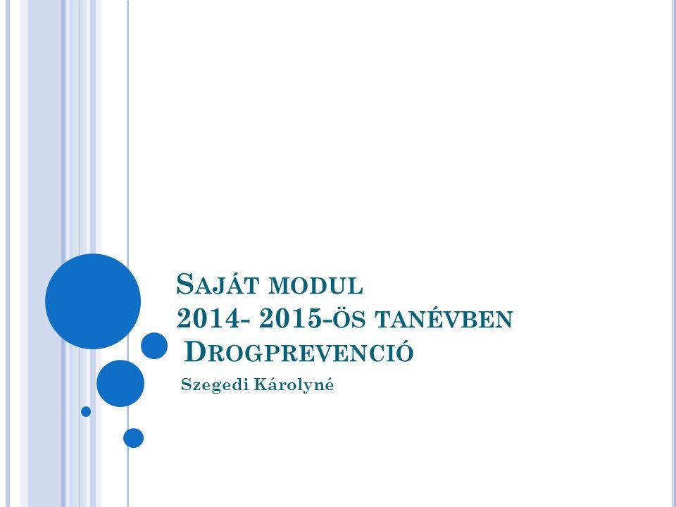 S AJÁT MODUL 2014- 2015- ÖS TANÉVBEN D ROGPREVENCIÓ Szegedi Károlyné