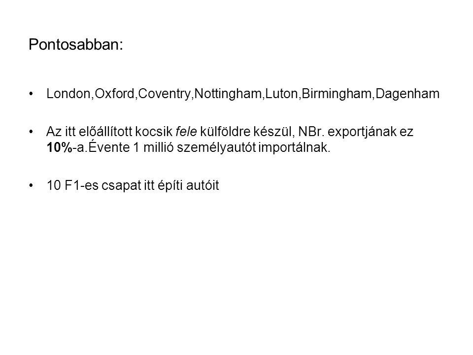Pontosabban: London,Oxford,Coventry,Nottingham,Luton,Birmingham,Dagenham Az itt előállított kocsik fele külföldre készül, NBr.