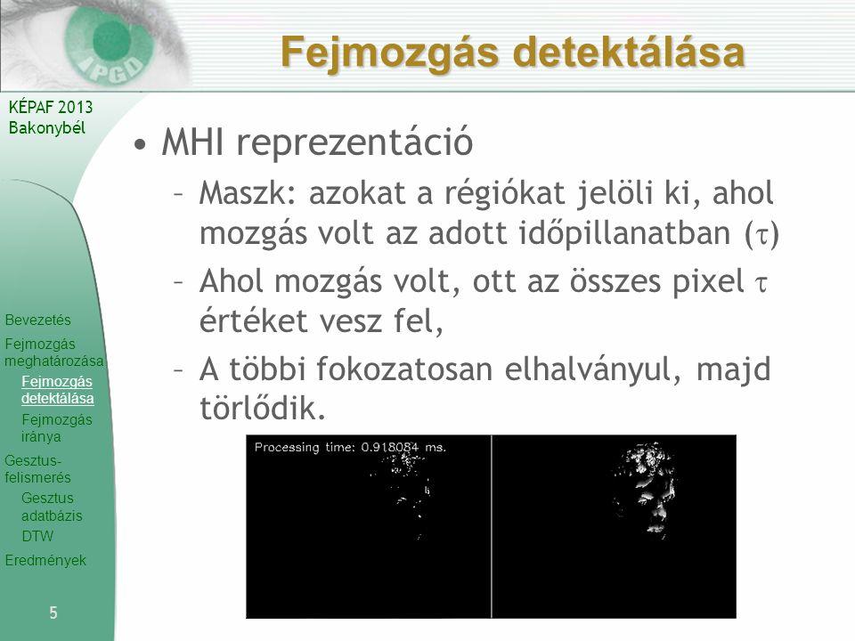 Bevezetés Fejmozgás meghatározása Fejmozgás detektálása Fejmozgás iránya Gesztus- felismerés Gesztus adatbázis DTW Eredmények KÉPAF 2013 Bakonybél Fejmozgás detektálása MHI reprezentáció –Maszk: azokat a régiókat jelöli ki, ahol mozgás volt az adott időpillanatban (  ) –Ahol mozgás volt, ott az összes pixel  értéket vesz fel, –A többi fokozatosan elhalványul, majd törlődik.