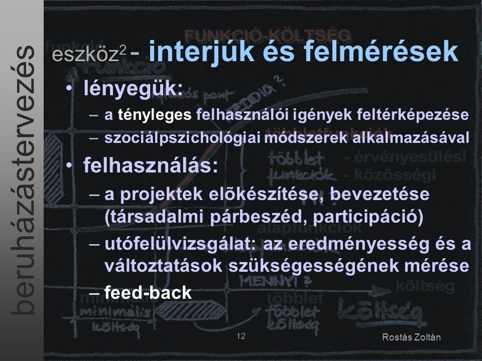 beruházástervezés 12 Rostás Zoltán eszköz 2 - interjúk és felmérések lényegük: –a tényleges felhasználói igények feltérképezése –szociálpszichológiai módszerek alkalmazásával felhasználás: –a projektek elõkészítése, bevezetése (társadalmi párbeszéd, participáció) –utófelülvizsgálat: az eredményesség és a változtatások szükségességének mérése –feed-back