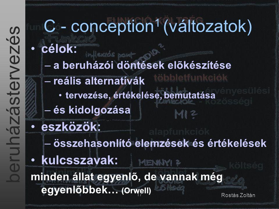 beruházástervezés 17 Rostás Zoltán C - conception 1 (változatok) célok: –a beruházói döntések elõkészítése –reális alternatívák tervezése, értékelése, bemutatása –és kidolgozása eszközök: –összehasonlító elemzések és értékelések kulcsszavak: minden állat egyenlõ, de vannak még egyenlõbbek… (Orwell)