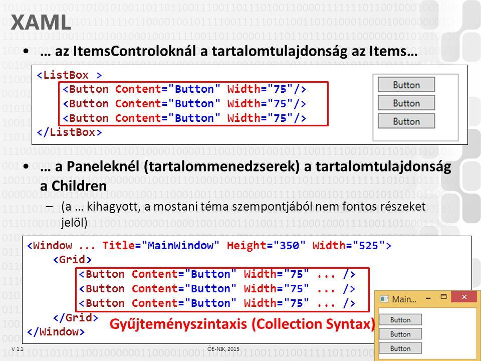 V 1.1ÓE-NIK, 2015 XAML Gyűjteményszintaxis (Collection Syntax) –A XAML feldolgozó enged több gyermekelemet egymás után megadni, ha az éppen beállítandó tulajdonság egy gyűjtemény (IList, Array, IDictionary) –Az előző példánál pl.