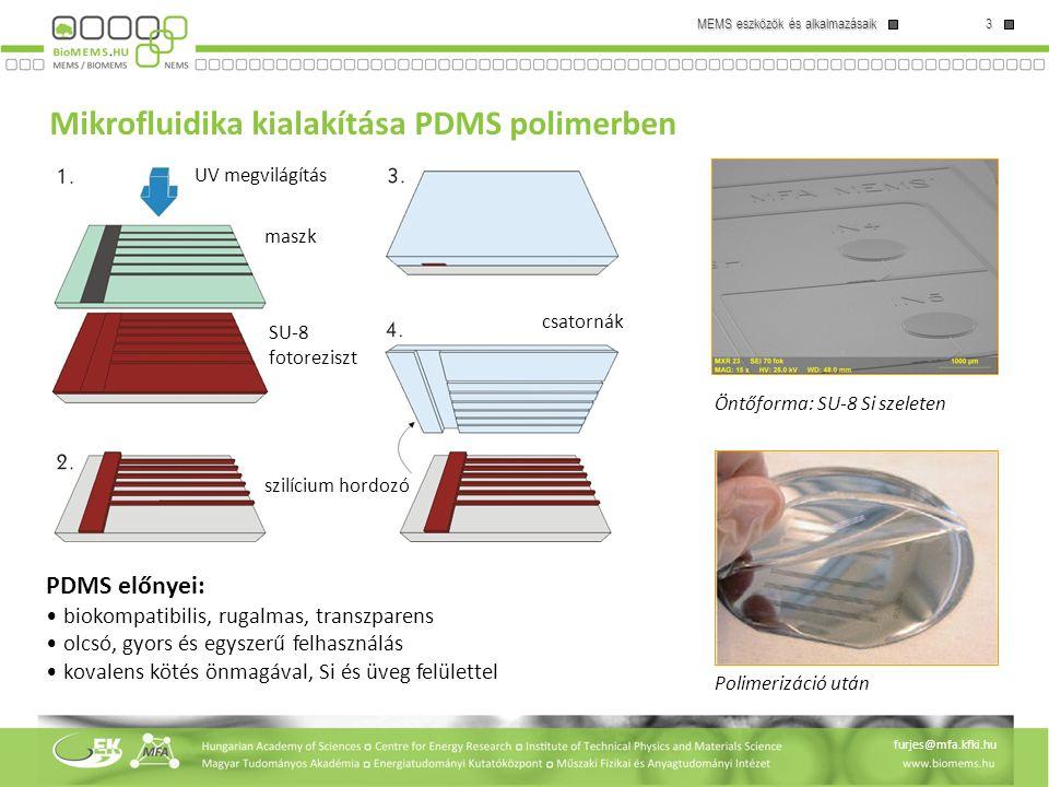 3 MEMS eszközök és alkalmazásaik furjes@mfa.kfki.hu Mikrofluidika kialakítása PDMS polimerben szilícium hordozó SU-8 fotoreziszt UV megvilágítás PDMS előnyei: biokompatibilis, rugalmas, transzparens olcsó, gyors és egyszerű felhasználás kovalens kötés önmagával, Si és üveg felülettel csatornák maszk Öntőforma: SU-8 Si szeleten Polimerizáció után