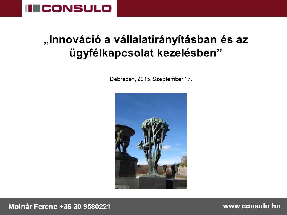 """www.consulo.hu Molnár Ferenc +36 30 9580221 """"Innováció a vállalatirányításban és az ügyfélkapcsolat kezelésben Debrecen, 2015."""