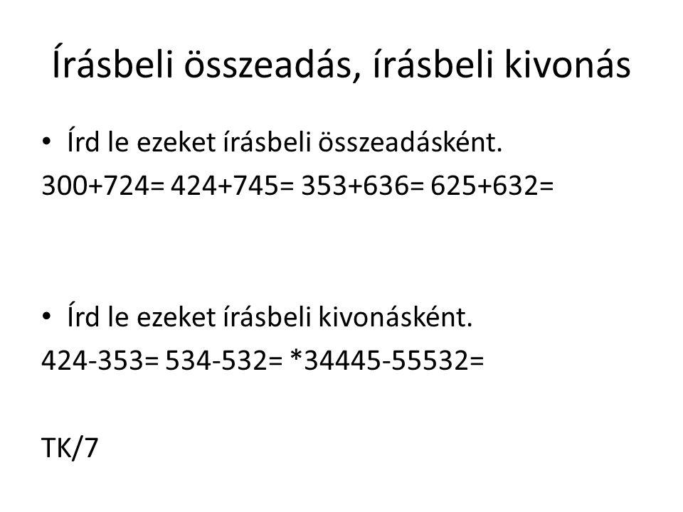 Írásbeli összeadás, írásbeli kivonás Írd le ezeket írásbeli összeadásként. 300+724= 424+745= 353+636= 625+632= Írd le ezeket írásbeli kivonásként. 424