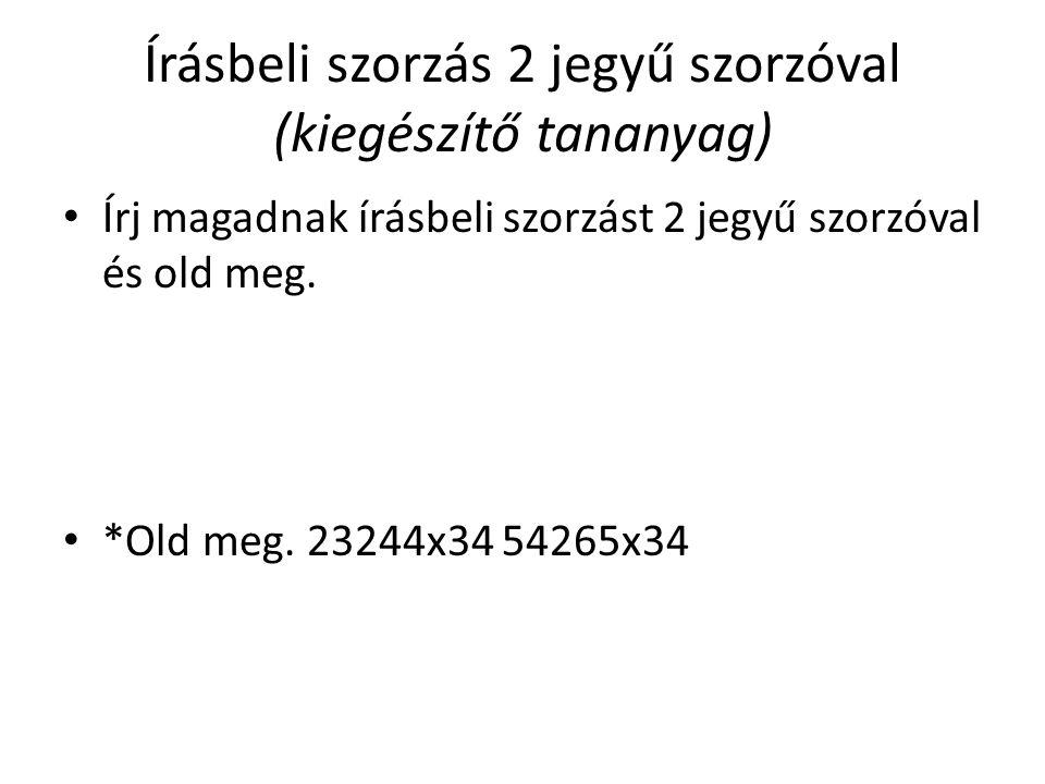 Írásbeli szorzás 2 jegyű szorzóval (kiegészítő tananyag) Írj magadnak írásbeli szorzást 2 jegyű szorzóval és old meg. *Old meg. 23244x34 54265x34