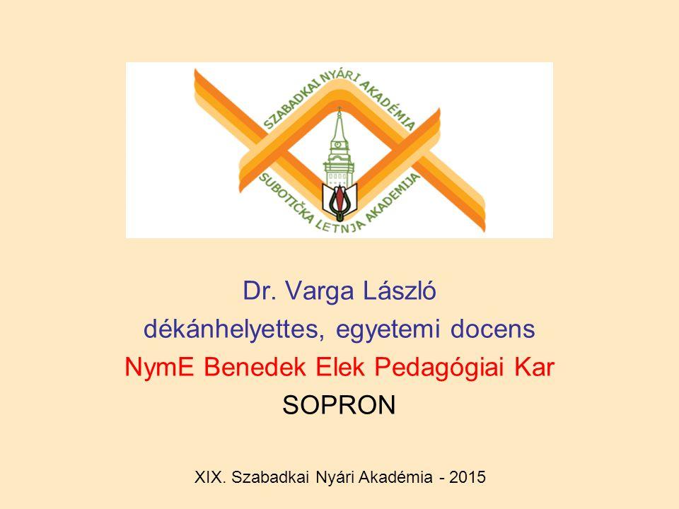 Dr. Varga László dékánhelyettes, egyetemi docens NymE Benedek Elek Pedagógiai Kar SOPRON XIX. Szabadkai Nyári Akadémia - 2015