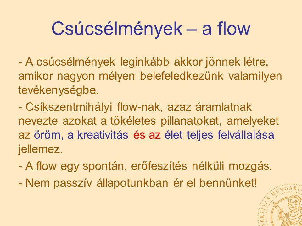 Csúcsélmények – a flow - A csúcsélmények leginkább akkor jönnek létre, amikor nagyon mélyen belefeledkezünk valamilyen tevékenységbe. - Csíkszentmihál