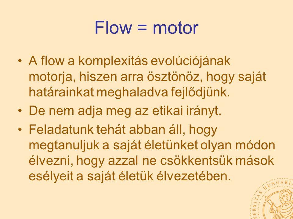 Flow = motor A flow a komplexitás evolúciójának motorja, hiszen arra ösztönöz, hogy saját határainkat meghaladva fejlődjünk. De nem adja meg az etikai