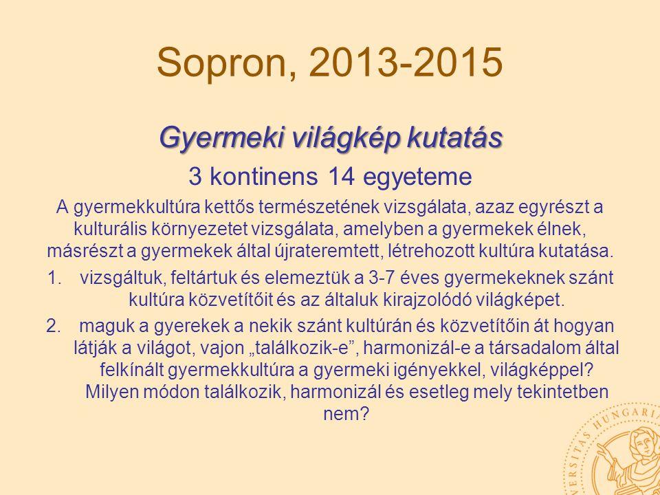 Sopron, 2013-2015 Gyermeki világkép kutatás 3 kontinens 14 egyeteme A gyermekkultúra kettős természetének vizsgálata, azaz egyrészt a kulturális körny