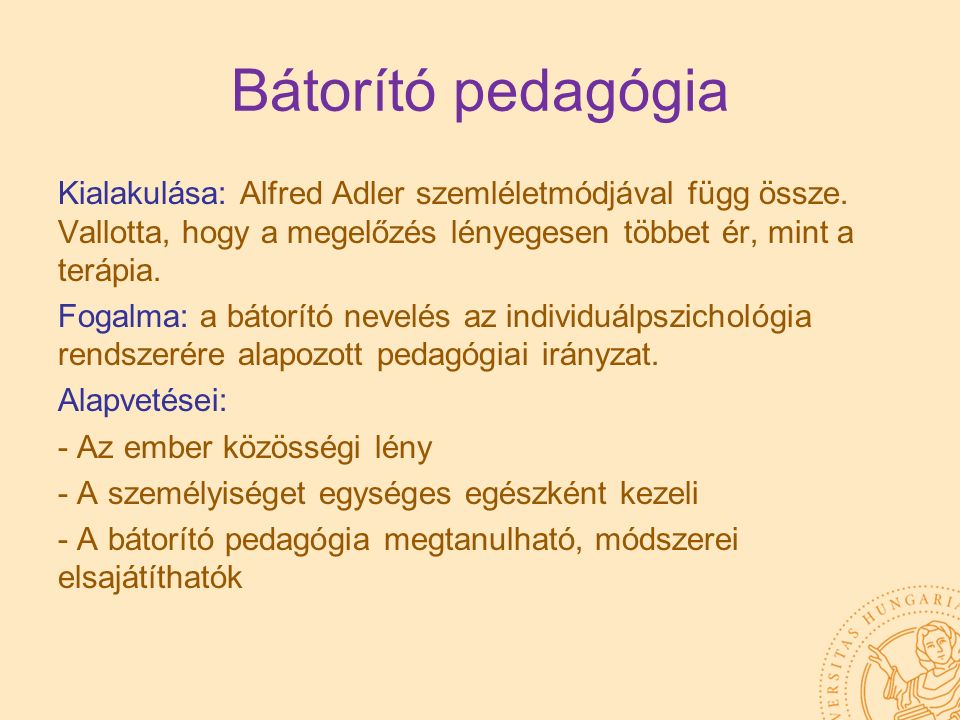 Bátorító pedagógia Kialakulása: Alfred Adler szemléletmódjával függ össze. Vallotta, hogy a megelőzés lényegesen többet ér, mint a terápia. Fogalma: a