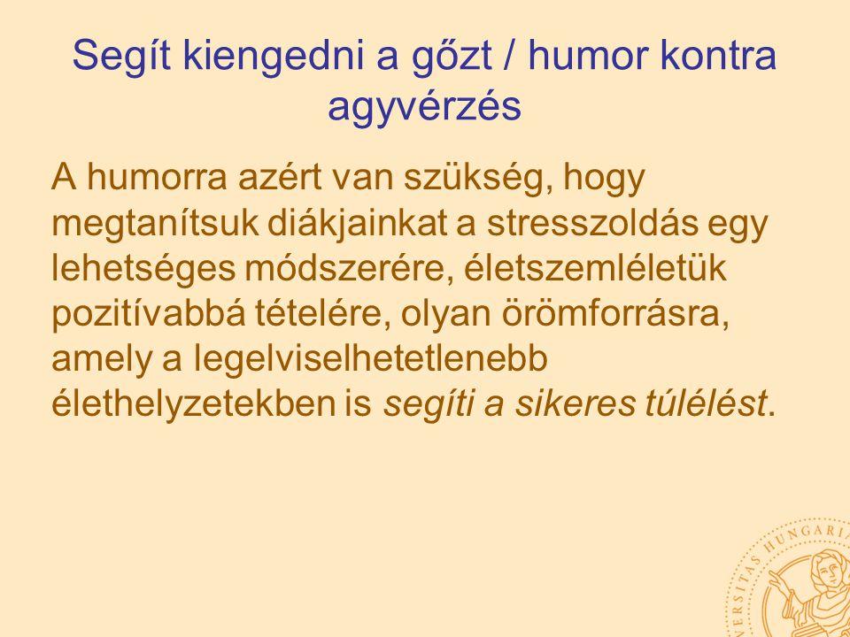 Segít kiengedni a gőzt / humor kontra agyvérzés A humorra azért van szükség, hogy megtanítsuk diákjainkat a stresszoldás egy lehetséges módszerére, él
