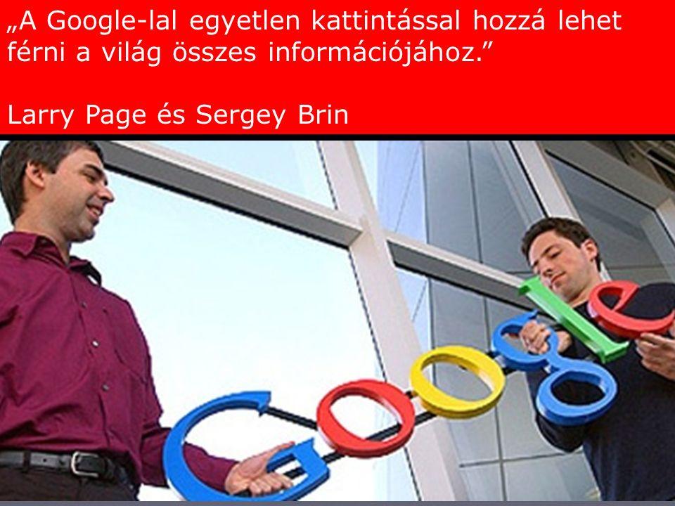 """""""A Google-lal egyetlen kattintással hozzá lehet férni a világ összes információjához. Larry Page és Sergey Brin"""