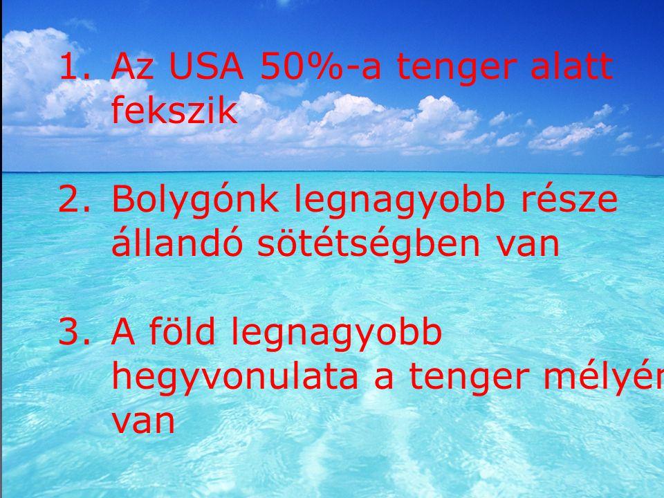 1.Az USA 50%-a tenger alatt fekszik 2.Bolygónk legnagyobb része állandó sötétségben van 3.A föld legnagyobb hegyvonulata a tenger mélyén van
