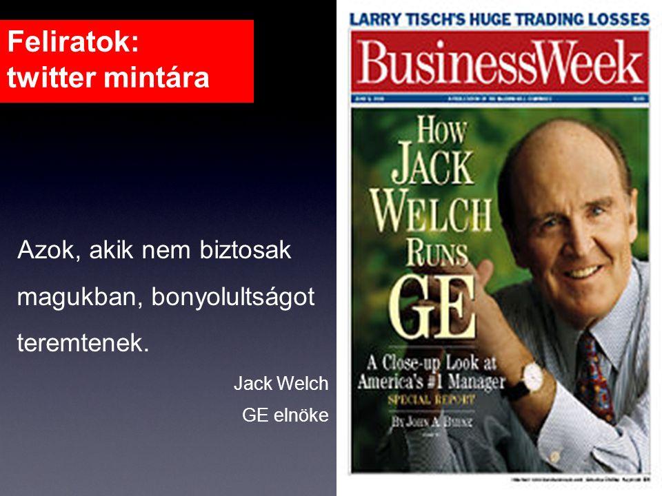 Feliratok: twitter mintára Azok, akik nem biztosak magukban, bonyolultságot teremtenek. Jack Welch GE elnöke