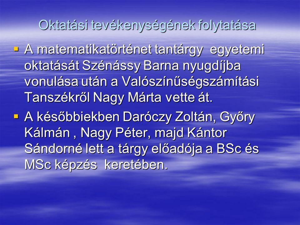 Oktatási tevékenységének folytatása  A matematikatörténet tantárgy egyetemi oktatását Szénássy Barna nyugdíjba vonulása után a Valószínűségszámítási Tanszékről Nagy Márta vette át.