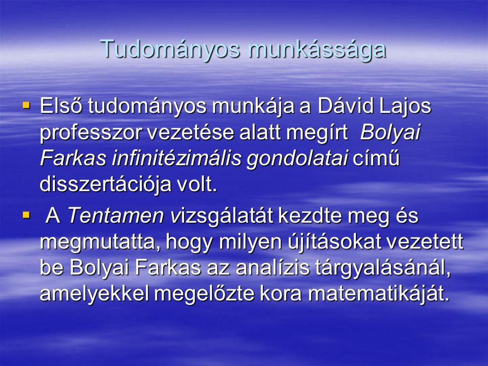 Tudományos munkássága  Első tudományos munkája a Dávid Lajos professzor vezetése alatt megírt Bolyai Farkas infinitézimális gondolatai című disszertációja volt.