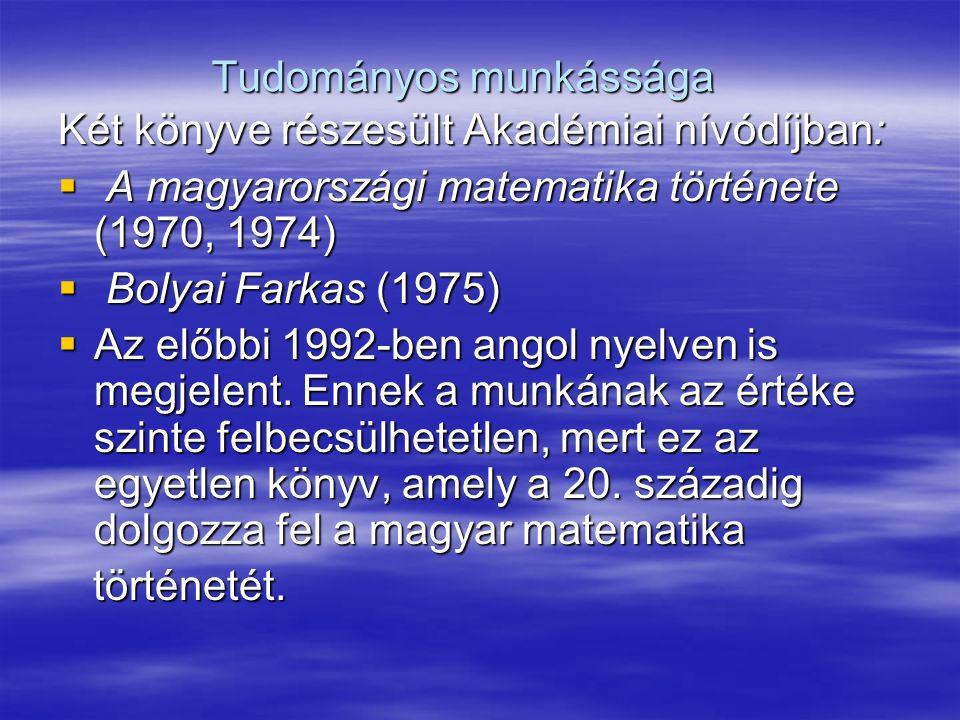 Tudományos munkássága Két könyve részesült Akadémiai nívódíjban:  A magyarországi matematika története (1970, 1974)  Bolyai Farkas (1975)  Az előbbi 1992-ben angol nyelven is megjelent.