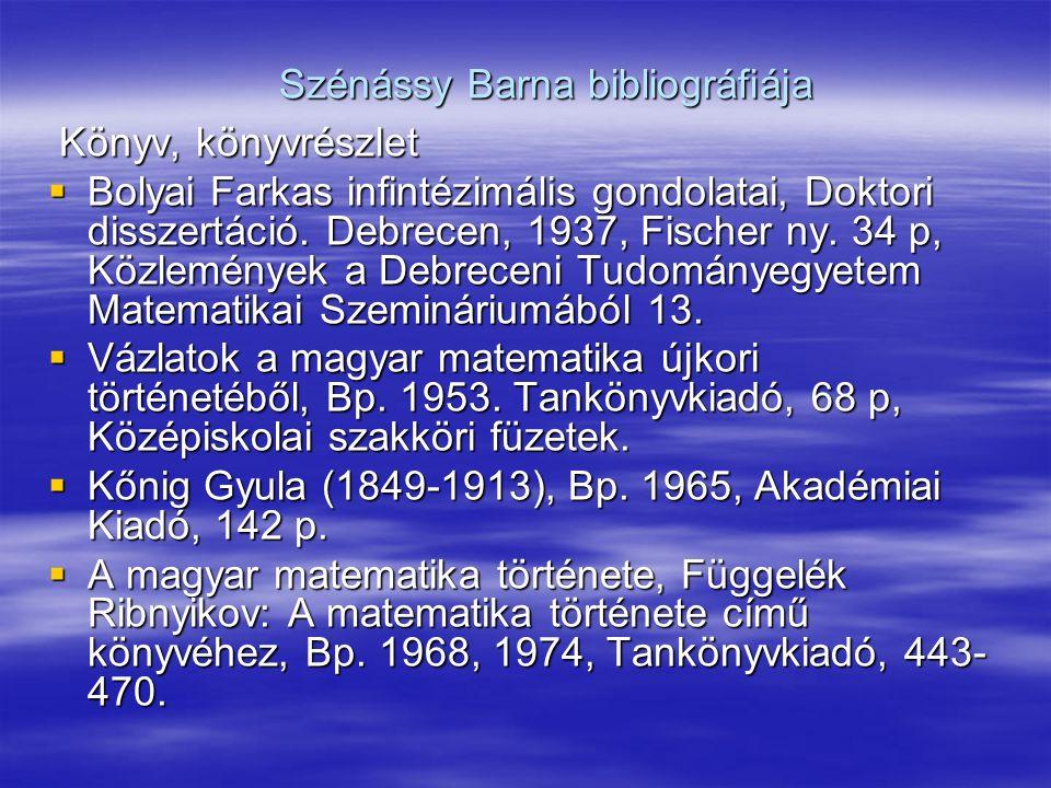 Szénássy Barna bibliográfiája Könyv, könyvrészlet Könyv, könyvrészlet  Bolyai Farkas infintézimális gondolatai, Doktori disszertáció.