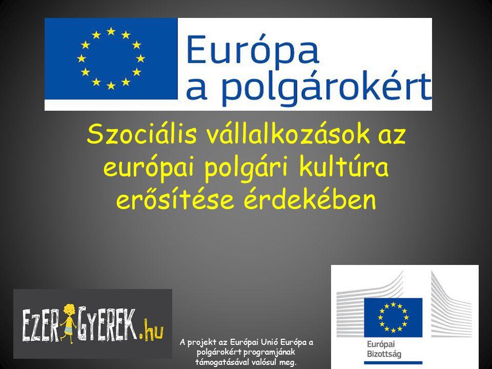 Szociális vállalkozások az európai polgári kultúra erősítése érdekében A projekt az Európai Unió Európa a polgárokért programjának támogatásával valósul meg.