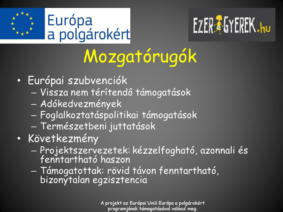 Mozgatórugók Európai szubvenciók – Vissza nem térítendő támogatások – Adókedvezmények – Foglalkoztatáspolitikai támogatások – Természetbeni juttatások Következmény – Projektszervezetek: kézzelfogható, azonnali és fenntartható haszon – Támogatottak: rövid távon fenntartható, bizonytalan egzisztencia A projekt az Európai Unió Európa a polgárokért programjának támogatásával valósul meg.
