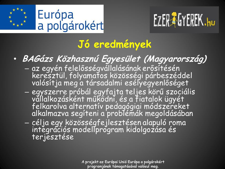 Jó eredmények BAGázs Közhasznú Egyesület (Magyarország) – az egyén felelősségvállalásának erősítésén keresztül, folyamatos közösségi párbeszéddel valósítja meg a társadalmi esélyegyenlőséget – egyszerre próbál egyfajta teljes körű szociális vállalkozásként működni, és a fiatalok ügyét felkarolva alternatív pedagógiai módszereket alkalmazva segíteni a problémák megoldásában – célja egy közösségfejlesztésen alapuló roma integrációs modellprogram kidolgozása és terjesztése A projekt az Európai Unió Európa a polgárokért programjának támogatásával valósul meg.