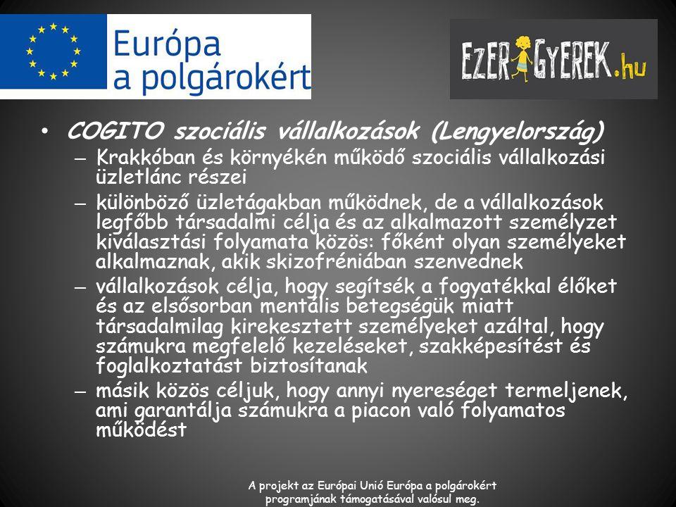 COGITO szociális vállalkozások (Lengyelország) – Krakkóban és környékén működő szociális vállalkozási üzletlánc részei – különböző üzletágakban működnek, de a vállalkozások legfőbb társadalmi célja és az alkalmazott személyzet kiválasztási folyamata közös: főként olyan személyeket alkalmaznak, akik skizofréniában szenvednek – vállalkozások célja, hogy segítsék a fogyatékkal élőket és az elsősorban mentális betegségük miatt társadalmilag kirekesztett személyeket azáltal, hogy számukra megfelelő kezeléseket, szakképesítést és foglalkoztatást biztosítanak – másik közös céljuk, hogy annyi nyereséget termeljenek, ami garantálja számukra a piacon való folyamatos működést A projekt az Európai Unió Európa a polgárokért programjának támogatásával valósul meg.