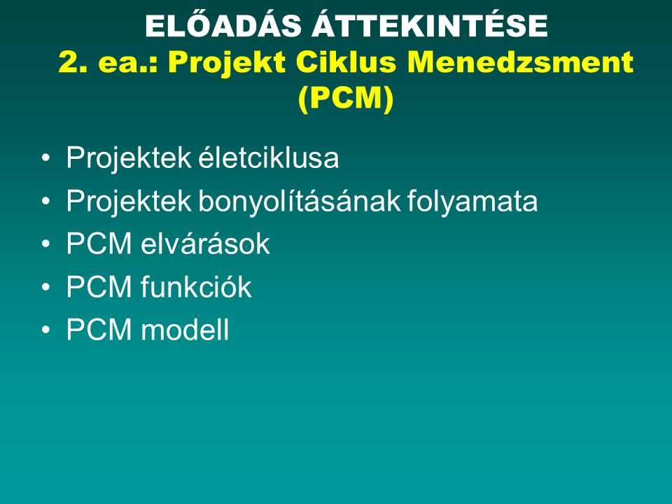 Projektek életciklusa Projektek bonyolításának folyamata PCM elvárások PCM funkciók PCM modell ELŐADÁS ÁTTEKINTÉSE 2. ea.: Projekt Ciklus Menedzsment