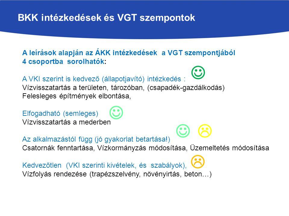 BKK intézkedések és VGT szempontok A leírások alapján az ÁKK intézkedések a VGT szempontjából 4 csoportba sorolhatók: A VKI szerint is kedvező (állapotjavító) intézkedés : Vízvisszatartás a területen, tározóban, (csapadék-gazdálkodás) Felesleges építmények elbontása, Elfogadható (semleges) Vízvisszatartás a mederben Az alkalmazástól függ (jó gyakorlat betartása!) Csatornák fenntartása, Vízkormányzás módosítása, Üzemeltetés módosítása Kedvezőtlen (VKI szerinti kivételek, és szabályok), Vízfolyás rendezése (trapézszelvény, növényirtás, beton…) Nem csak a jövő projektekre kell alkalmazni, hanem a múltra is  
