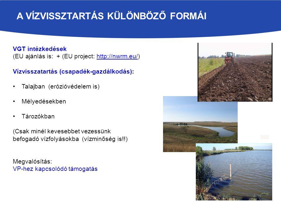 A VÍZVISSZTARTÁS KÜLÖNBÖZŐ FORMÁI VGT intézkedések (EU ajánlás is: + (EU project: http://nwrm.eu/)http://nwrm.eu/ Vízvisszatartás (csapadék-gazdálkodás): Talajban (erózióvédelem is) Mélyedésekben Tározókban (Csak minél kevesebbet vezessünk befogadó vízfolyásokba (vízminőség is!!) Megvalósítás: VP-hez kapcsolódó támogatás