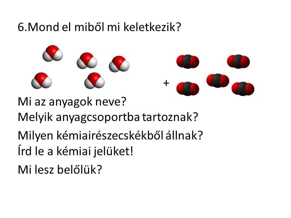 6.Mond el miből mi keletkezik? + Mi az anyagok neve? Melyik anyagcsoportba tartoznak? Milyen kémiairészecskékből állnak? Írd le a kémiai jelüket! Mi l