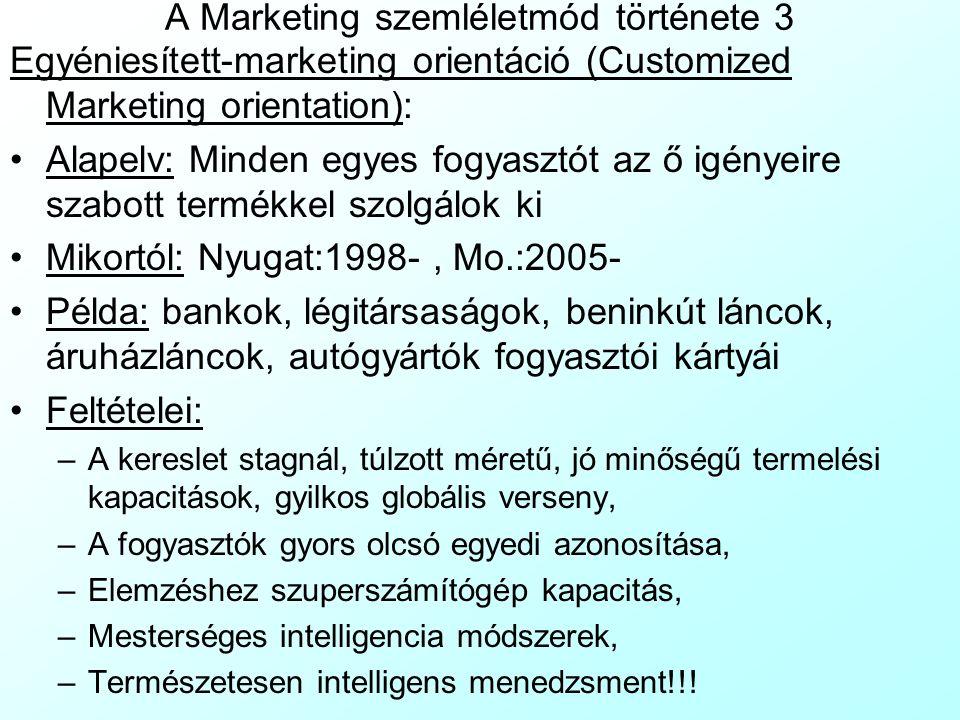 A Marketing szemléletmód története 3 Egyéniesített-marketing orientáció (Customized Marketing orientation): Alapelv: Minden egyes fogyasztót az ő igényeire szabott termékkel szolgálok ki Mikortól: Nyugat:1998-, Mo.:2005- Példa: bankok, légitársaságok, beninkút láncok, áruházláncok, autógyártók fogyasztói kártyái Feltételei: –A kereslet stagnál, túlzott méretű, jó minőségű termelési kapacitások, gyilkos globális verseny, –A fogyasztók gyors olcsó egyedi azonosítása, –Elemzéshez szuperszámítógép kapacitás, –Mesterséges intelligencia módszerek, –Természetesen intelligens menedzsment!!!