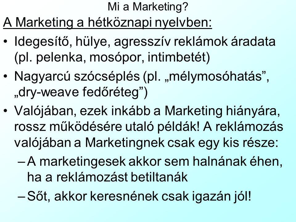 Mi a Marketing? A Marketing a hétköznapi nyelvben: Idegesítő, hülye, agresszív reklámok áradata (pl. pelenka, mosópor, intimbetét) Nagyarcú szócséplés