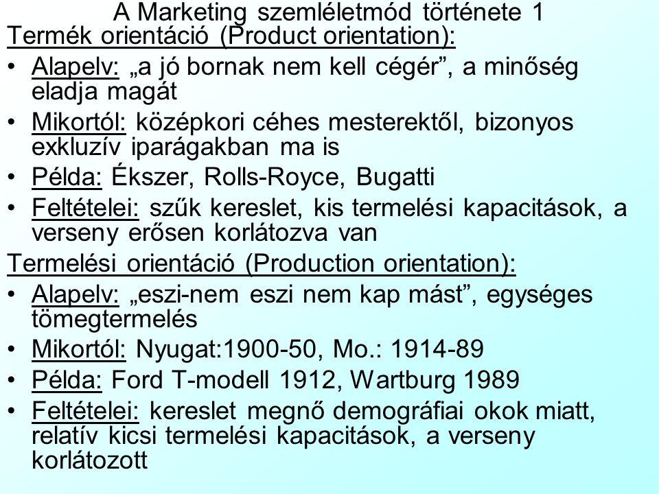 """A Marketing szemléletmód története 1 Termék orientáció (Product orientation): Alapelv: """"a jó bornak nem kell cégér , a minőség eladja magát Mikortól: középkori céhes mesterektől, bizonyos exkluzív iparágakban ma is Példa: Ékszer, Rolls-Royce, Bugatti Feltételei: szűk kereslet, kis termelési kapacitások, a verseny erősen korlátozva van Termelési orientáció (Production orientation): Alapelv: """"eszi-nem eszi nem kap mást , egységes tömegtermelés Mikortól: Nyugat:1900-50, Mo.: 1914-89 Példa: Ford T-modell 1912, Wartburg 1989 Feltételei: kereslet megnő demográfiai okok miatt, relatív kicsi termelési kapacitások, a verseny korlátozott"""