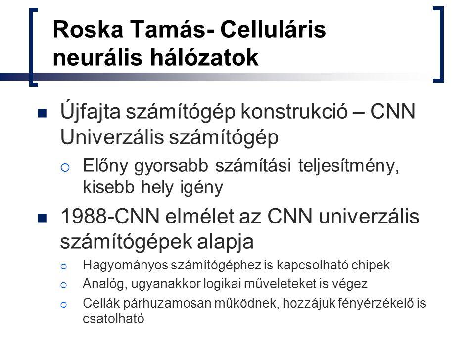 Roska Tamás- Celluláris neurális hálózatok Újfajta számítógép konstrukció – CNN Univerzális számítógép  Előny gyorsabb számítási teljesítmény, kisebb