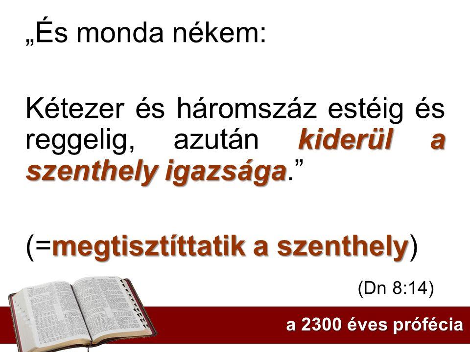 """""""És monda nékem: kiderül a szenthely igazsága Kétezer és háromszáz estéig és reggelig, azután kiderül a szenthely igazsága."""" megtisztíttatik a szenthe"""