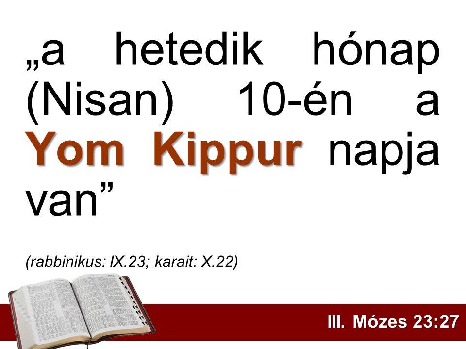 """Yom Kippur """"a hetedik hónap (Nisan) 10-én a Yom Kippur napja van"""" (rabbinikus: IX.23; karait: X.22) III. Mózes 23:27"""
