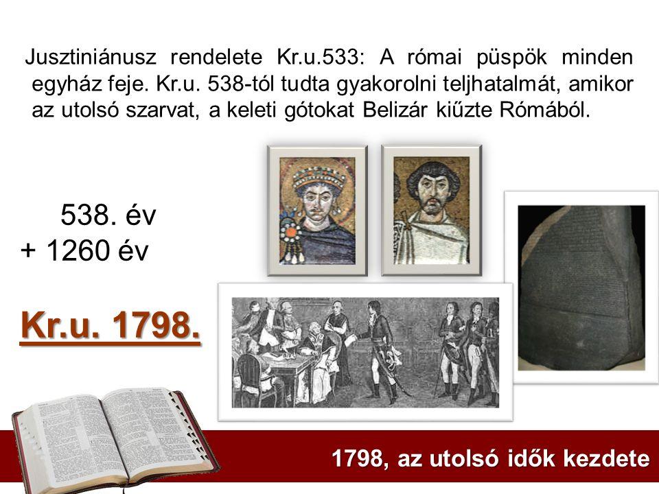 1798, az utolsó idők kezdete Jusztiniánusz rendelete Kr.u.533: A római püspök minden egyház feje. Kr.u. 538-tól tudta gyakorolni teljhatalmát, amikor