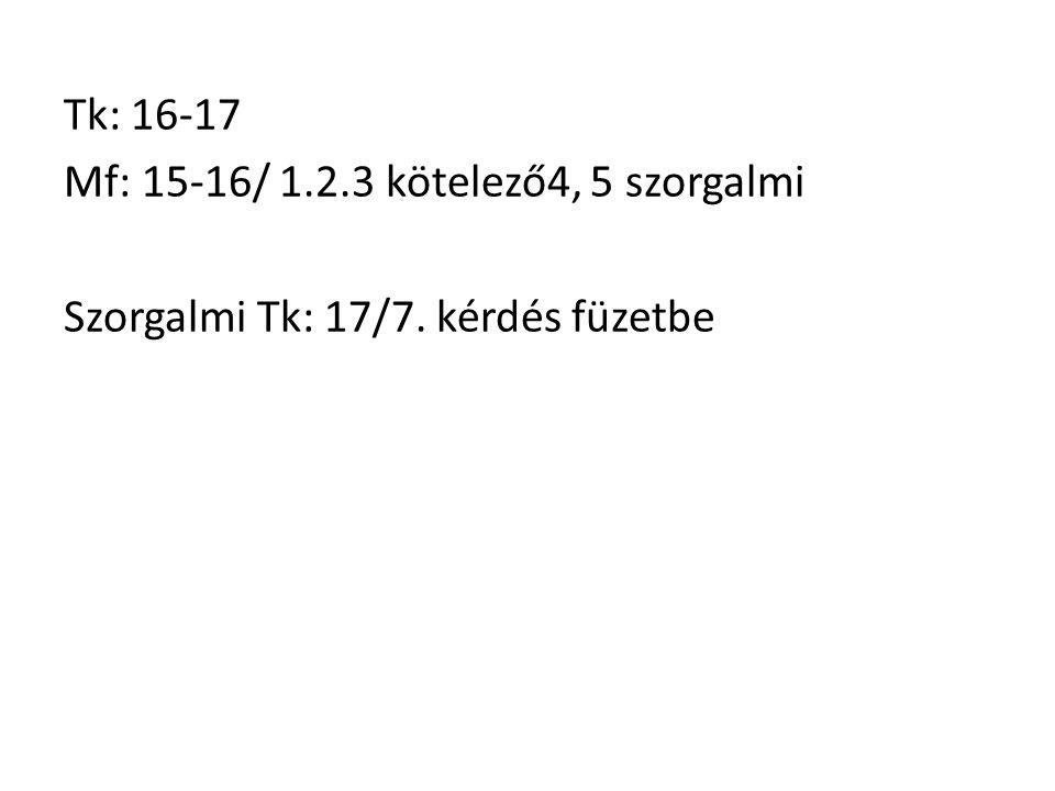 Tk: 16-17 Mf: 15-16/ 1.2.3 kötelező4, 5 szorgalmi Szorgalmi Tk: 17/7. kérdés füzetbe