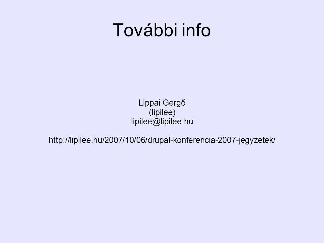 Lippai Gergő (lipilee) lipilee@lipilee.hu http://lipilee.hu/2007/10/06/drupal-konferencia-2007-jegyzetek/ További info