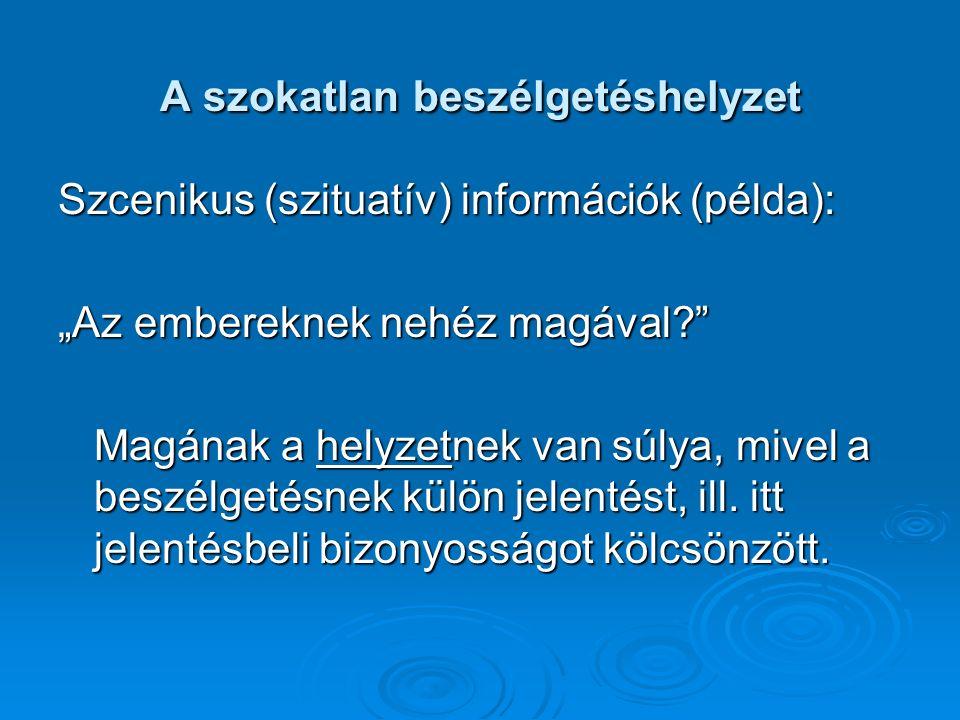 """A szokatlan beszélgetéshelyzet Szcenikus (szituatív) információk (példa): """"Az embereknek nehéz magával?"""" Magának a helyzetnek van súlya, mivel a beszé"""