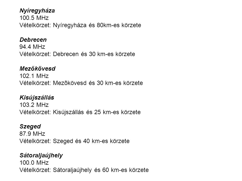 Nyíregyháza 100.5 MHz Vételkörzet: Nyíregyháza és 80km-es körzete Debrecen 94.4 MHz Vételkörzet: Debrecen és 30 km-es körzete Mezőkövesd 102.1 MHz Vételkörzet: Mezõkövesd és 30 km-es körzete Kisújszállás 103.2 MHz Vételkörzet: Kisújszállás és 25 km-es körzete Szeged 87.9 MHz Vételkörzet: Szeged és 40 km-es körzete Sátoraljaújhely 100.0 MHz Vételkörzet: Sátoraljaújhely és 60 km-es körzete