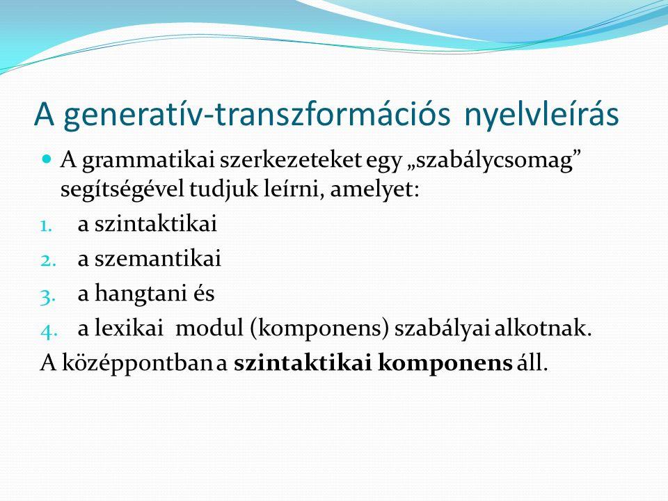 """A generatív-transzformációs nyelvleírás A grammatikai szerkezeteket egy """"szabálycsomag"""" segítségével tudjuk leírni, amelyet: 1. a szintaktikai 2. a sz"""