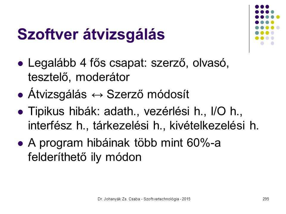 Dr. Johanyák Zs. Csaba - Szoftvertechnológia - 2015 Szoftver átvizsgálás Legalább 4 fős csapat: szerző, olvasó, tesztelő, moderátor Átvizsgálás ↔ Szer