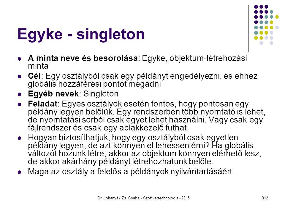 Egyke - singleton A minta neve és besorolása: Egyke, objektum-létrehozási minta Cél: Egy osztályból csak egy példányt engedélyezni, és ehhez globális
