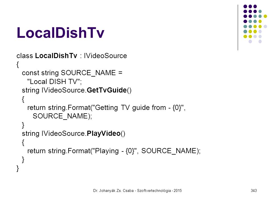 LocalDishTv class LocalDishTv : IVideoSource { const string SOURCE_NAME = Local DISH TV ; string IVideoSource.GetTvGuide() { return string.Format( Getting TV guide from - {0} , SOURCE_NAME); } string IVideoSource.PlayVideo() { return string.Format( Playing - {0} , SOURCE_NAME); } Dr.