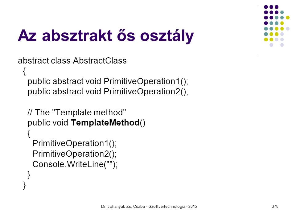 Az absztrakt ős osztály abstract class AbstractClass { public abstract void PrimitiveOperation1(); public abstract void PrimitiveOperation2(); // The