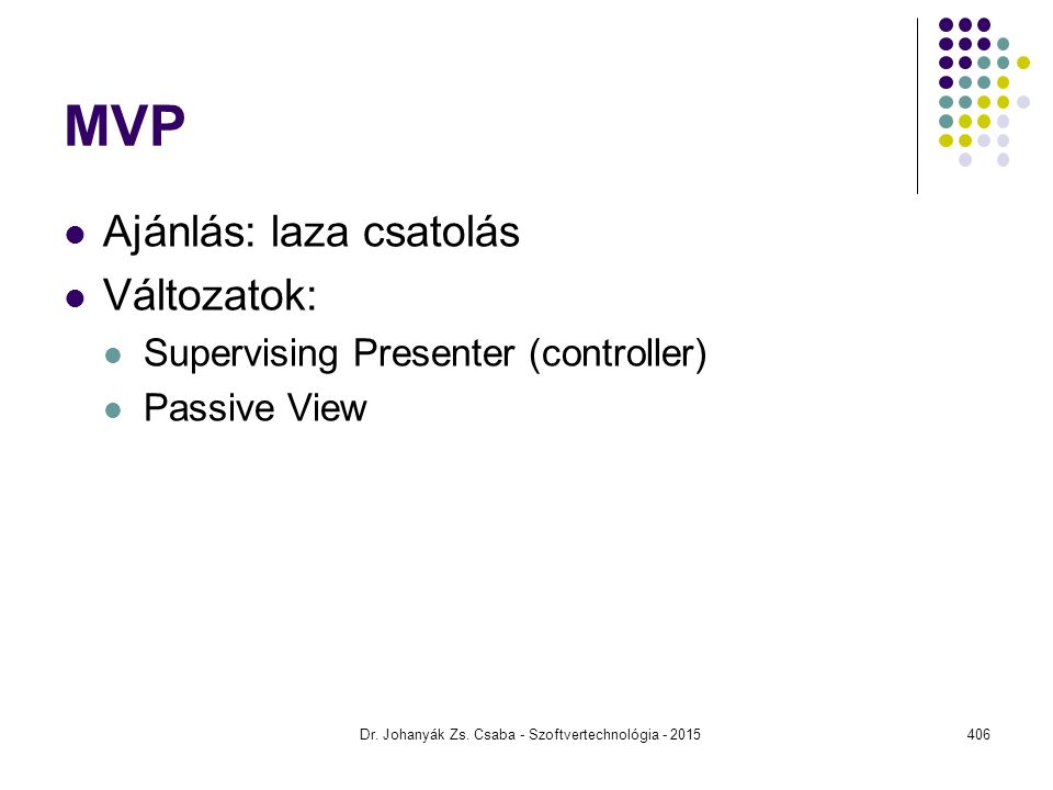 MVP Ajánlás: laza csatolás Változatok: Supervising Presenter (controller) Passive View Dr. Johanyák Zs. Csaba - Szoftvertechnológia - 2015406