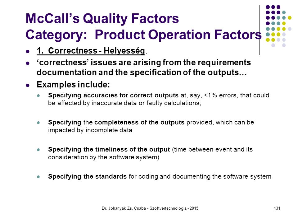 McCall's Quality Factors Category: Product Operation Factors 1. Correctness - Helyesség. 'correctness' issues are arising from the requirements docume